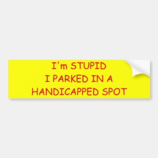 I'm STUPIDI PARKED IN A HANDICAPPED SPOT Bumper Sticker