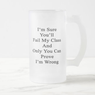 I'm Sure You'll Fail My Class And Only You Can Pro Frosted Glass Beer Mug