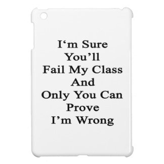 I'm Sure You'll Fail My Class And Only You Can Pro iPad Mini Covers
