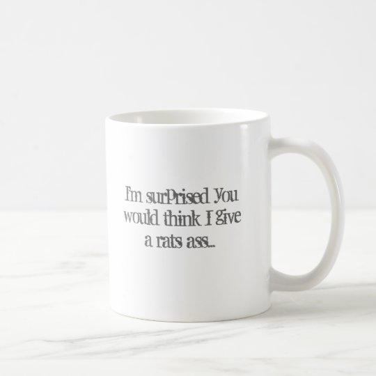 I'm surprised you would think I give a rats ass... Coffee Mug
