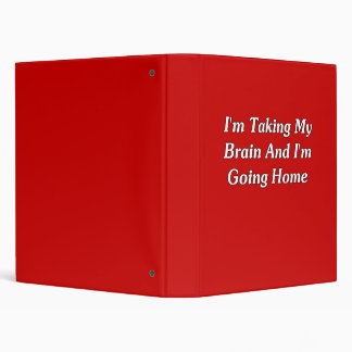 I'm Taking My Brain And I'm Going Home 3 Ring Binder
