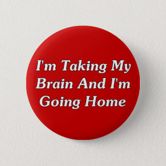 I'm Taking My Brain And I'm Going Home Button