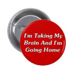 I'm Taking My Brain And I'm Going Home 2 Inch Round Button