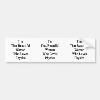 I'm That Beautiful Woman Who Loves Physics Bumper Stickers