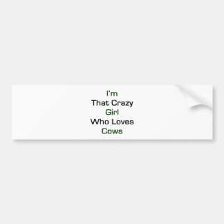 I'm That Crazy Girl Who Loves Cows Bumper Stickers