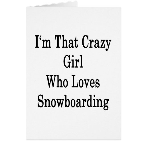 I'm That Crazy Girl Who Loves Snowboarding Greeting Cards