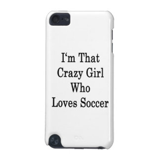 I'm That Crazy Girl Who Loves Soccer iPod Touch 5G Covers