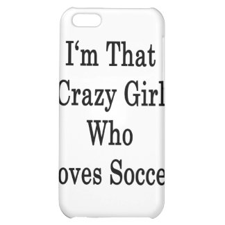 I'm That Crazy Girl Who Loves Soccer iPhone 5C Cover