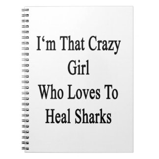 I'm That Crazy Girl Who Loves To Heal Sharks Notebook