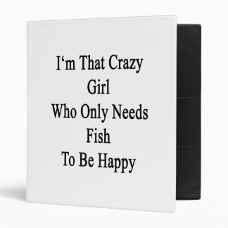 I'm That Crazy Girl Who Only Needs Fish To Be Happ Binders