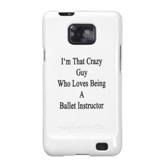 I'm That Crazy Guy Who Loves Being A Ballet Instru Samsung Galaxy S2 Cases