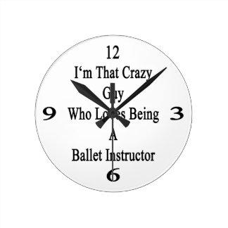 I'm That Crazy Guy Who Loves Being A Ballet Instru Round Wallclocks