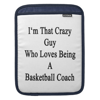 I'm That Crazy Guy Who Loves Being A Basketball Co Sleeve For iPads