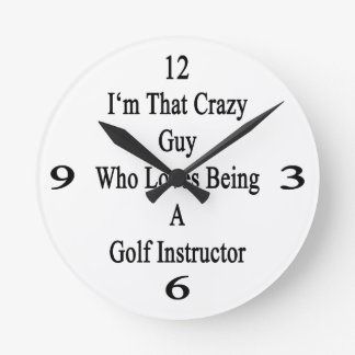 I'm That Crazy Guy Who Loves Being A Golf Instruct Round Wall Clock