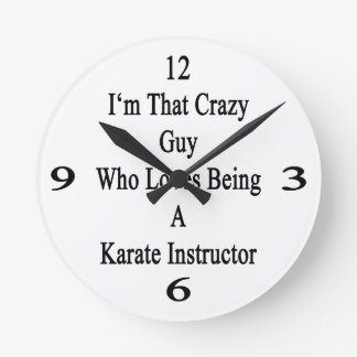 I'm That Crazy Guy Who Loves Being A Karate Instru Round Wallclocks