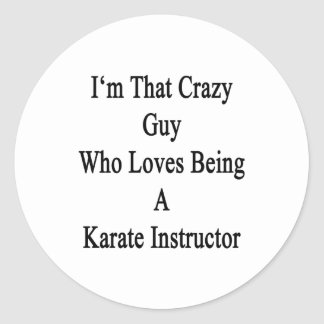 I'm That Crazy Guy Who Loves Being A Karate Instru Classic Round Sticker