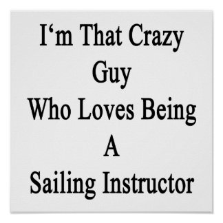 I'm That Crazy Guy Who Loves Being A Sailing Instr Poster