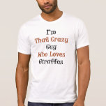 I'm That Crazy Guy Who Loves Giraffes T-shirt