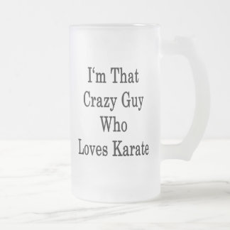 I'm That Crazy Guy Who Loves Karate 16 Oz Frosted Glass Beer Mug