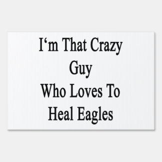 I'm That Crazy Guy Who Loves To Heal Eagles Yard Signs