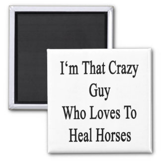 I'm That Crazy Guy Who Loves To Heal Horses Fridge Magnets