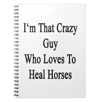 I'm That Crazy Guy Who Loves To Heal Horses Spiral Note Books