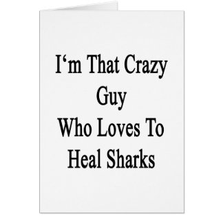 I'm That Crazy Guy Who Loves To Heal Sharks Greeting Card