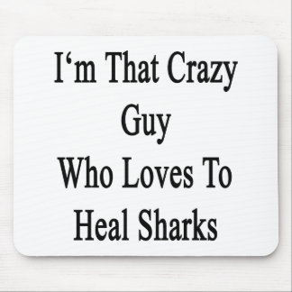 I'm That Crazy Guy Who Loves To Heal Sharks Mouse Pad