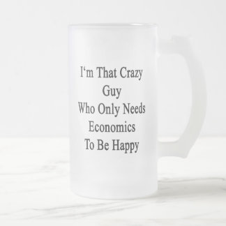 I'm That Crazy Guy Who Only Needs Economics To Be 16 Oz Frosted Glass Beer Mug