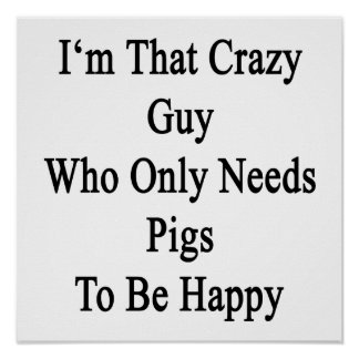 I'm That Crazy Guy Who Only Needs Pigs To Be Happy Poster