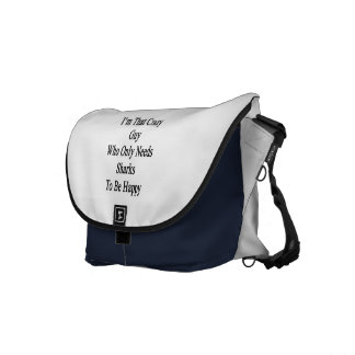 I'm That Crazy Guy Who Only Needs Sharks To Be Hap Messenger Bags