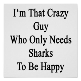 I'm That Crazy Guy Who Only Needs Sharks To Be Hap Poster