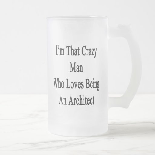 I'm That Crazy Man Who Loves Being An Architect 16 Oz Frosted Glass Beer Mug