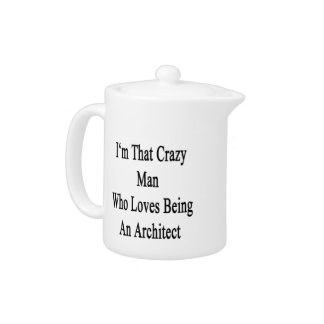 I'm That Crazy Man Who Loves Being An Architect Teapot