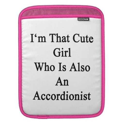 I'm That Cute Girl Who Is Also An Accordionist iPad Sleeves