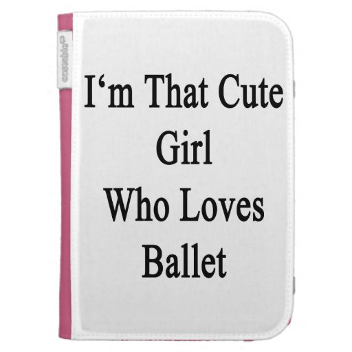 I'm That Cute Girl Who Loves Ballet Case For The Kindle
