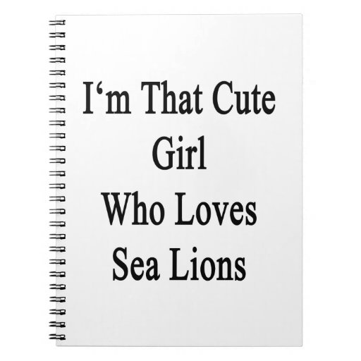 I'm That Cute Girl Who Loves Sea Lions Notebook