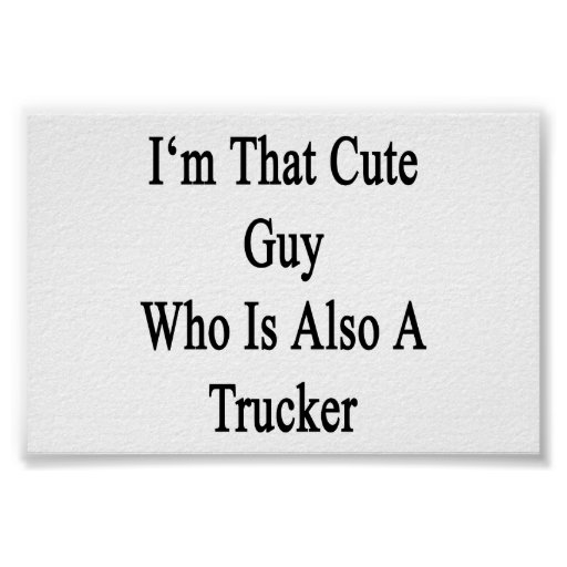 I'm That Cute Guy Who Is Also A Trucker Print