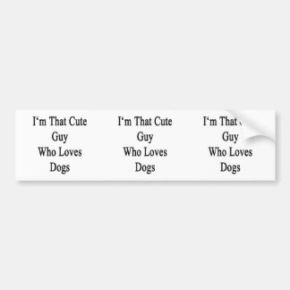 I'm That Cute Guy Who Loves Dogs Car Bumper Sticker