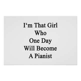 I'm That Girl Who One Day Will Become A Pianist Poster