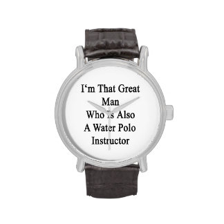 I'm That Great Man Who Is Also A Water Polo Instru Watches