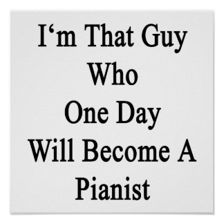 I'm That Guy Who One Day Will Become A Pianist Poster