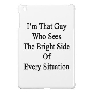 I'm That Guy Who Sees The Bright Side Of Every Sit iPad Mini Cases