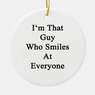 I'm That Guy Who Smiles At Everyone Ceramic Ornament