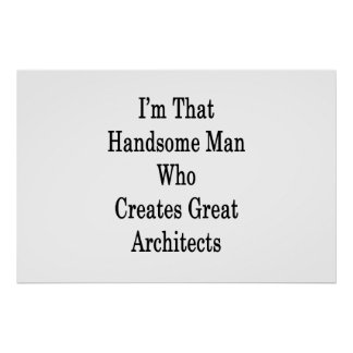 I'm That Handsome Man Who Creates Great Architects Poster