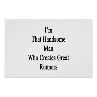 I'm That Handsome Man Who Creates Great Runners Poster