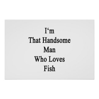 I'm That Handsome Man Who Loves Fish Poster