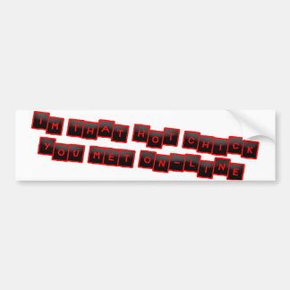 I'm that hot chick you Met on-line Bumper Sticker