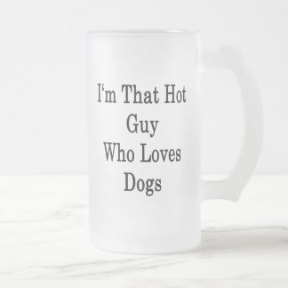 I'm That Hot Guy Who Loves Dogs 16 Oz Frosted Glass Beer Mug
