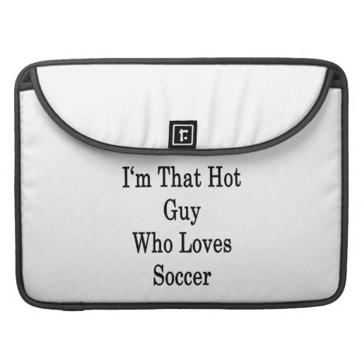 I'm That Hot Guy Who Loves Soccer MacBook Pro Sleeves